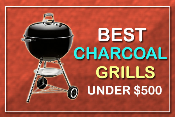 Best Charcoal Grills Under $500 for 2021